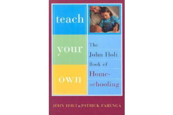 Teach Your Own - The John Holt Book Of Homeschooling