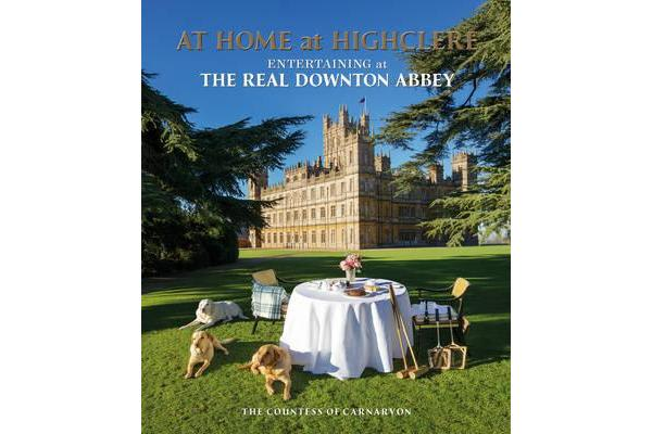 At Home at Highclere - Entertaining at The Real Downton Abbey