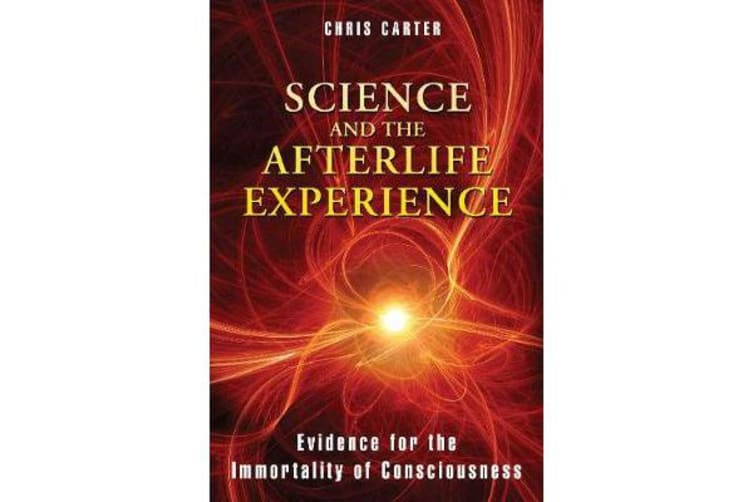 Science and the Afterlife Experience - Evidence for the Immortality of Consciousness