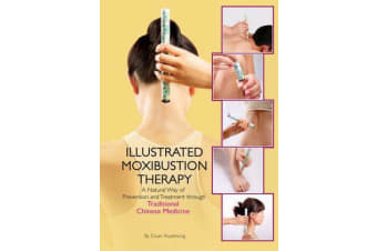 The Illustrated Moxibustion Therapy - A Natural Way of Prevention and Treatment through Traditional Chinese Medicine