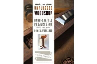 Unplugged Woodshop - Hand-Crafted Projects for the Home & Workshop