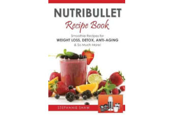Nutribullet Recipe Book - Smoothie Recipes for Weight-Loss, Detox, Anti-Aging & So Much More!
