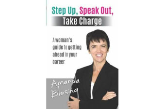 Step Up, Speak Out, Take Charge - A woman's guide to getting ahead in your career