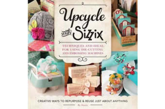 Upcycle with Sizzix - Techniques and Ideas for Using Sizzix Die-Cutting and Embossing Machines - Creative Ways to Repurpose and Reuse Just About Anything