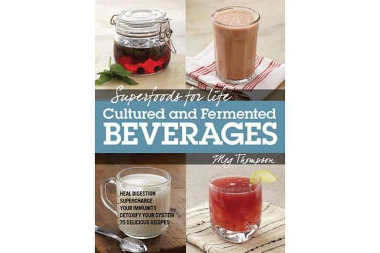 Superfoods for Life, Cultured and Fermented Beverages - Heal Digestion - Supercharge Your Immunity - Detoxify Your System - 75 Delicious Recipes