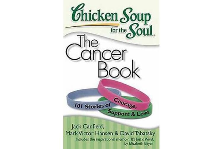 Chicken Soup for the Soul: The Cancer Book - 101 Stories of Courage, Support & Love