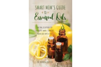 Smart Mom's Guide To Essential Oils - Natural Solutions for a Healthy Family, Toxin-Free Home and Happier You