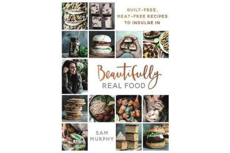 Beautifully Real Food - VEGAN MEALS YOU'LL LOVE TO EAT: Guilt-free, Meat-free Recipes to Indulge In