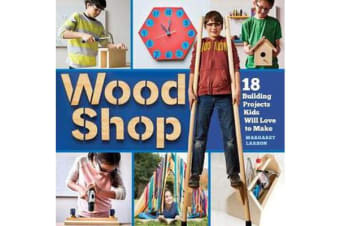 Wood Shop - 18 Building Projects Kids Will Love to Make