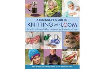 A Beginner's Guide to Knitting on a Loom (New Edition) - How to Knit Over 35 Fun Beginner Projects on a Loom