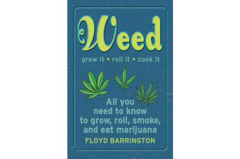 Weed All About It - A Guide to Growing, Rolling, Smoking, and Eating Your Green