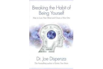 Breaking The Habit Of Being Yourself - How To Lose Your MindAnd Create Anew One