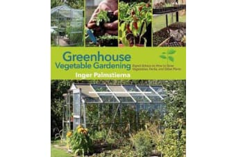 Greenhouse Vegetable Gardening - Expert Advice on How to Grow Vegetables, Herbs, and Other Plants