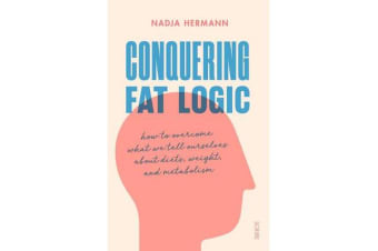 Conquering Fat Logic - how to overcome what we tell ourselves about diets, weight, and metabolism