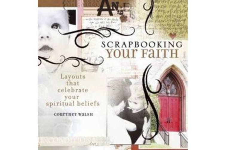 Scrapbooking Your Faith - Layouts That Celebrate Your Spiritual Beliefs