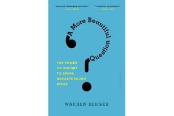 A More Beautiful Question - The Power of Inquiry to Spark Breakthrough Ideas
