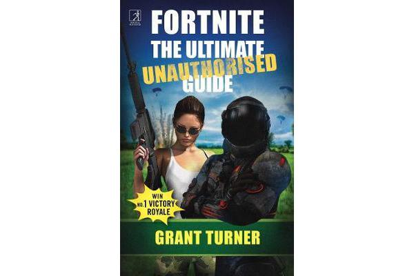 Fortnite - The Ultimate Unauthorised Guide