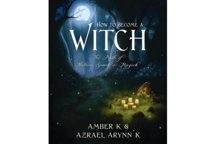 How to Become a Witch - The Path of Nature, Spirit and Magick