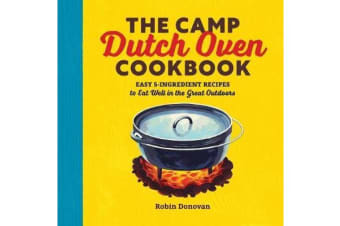 The Camp Dutch Oven Cookbook - Easy 5-Ingredient Recipes to Eat Well in the Great Outdoors