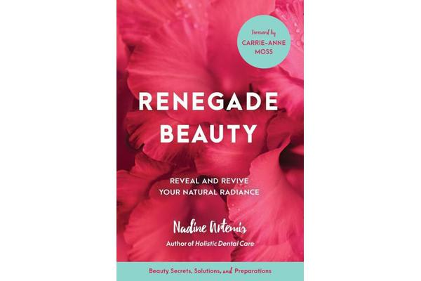 Renegade Beauty - Reveal and Revive Your Natural Radiance--Beauty Secrets, Solutions, and Preparations