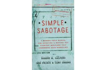 Simple Sabotage - A Modern Field Manual for Detecting and Rooting Out Everyday Behaviors That Undermine Your Workplace