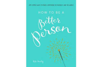 How to Be a Better Person - 400+ Simple Ways to Make a Difference in Yourself--And the World