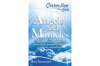 Chicken Soup for the Soul: Angels and Miracles - 101 Inspirational Stories about Hope, Answered Prayers, and Divine Intervention