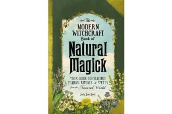 The Modern Witchcraft Book of Natural Magick - Your Guide to Crafting Charms, Rituals, and Spells from the Natural World