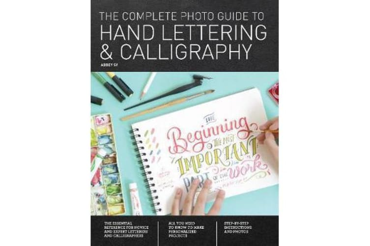 The Complete Photo Guide to Hand Lettering and Calligraphy - The Essential Reference for Novice and Expert Letterers and Calligraphers