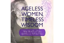 Ageless Women, Timeless Wisdom - Witty, Wicked, and Wise Reflections on Well-Lived Lives