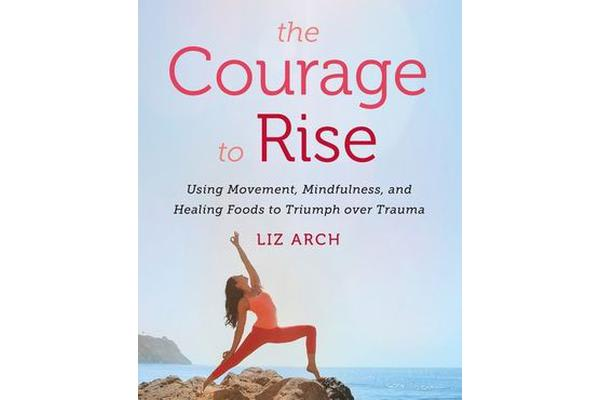 The Courage to Rise - Using Movement, Mindfulness, and Healing Foods to Triumph over Trauma