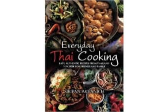 Everyday Thai Cooking - Easy, Authentic Recipes from Thailand to Cook at Home for Friends and Family
