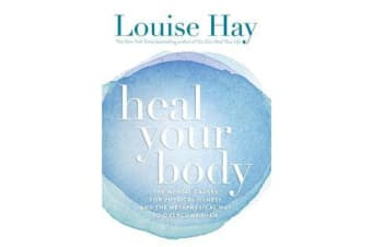 Heal Your Body - The Mental Causes for Physical Illness and the Metaphysical Way to Overcome Them