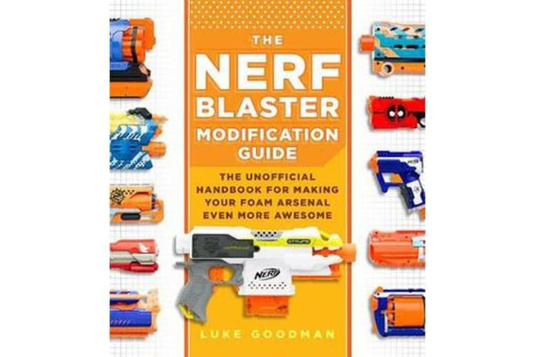 The Nerf Blaster Modification Guide - The Unofficial Handbook for Making Your Foam Arsenal Even More Awesome
