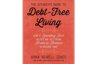 The Spender's Guide To Debt-Free Living - How a Spending Fast Helped Me Get from Broke to Badass in Record Time