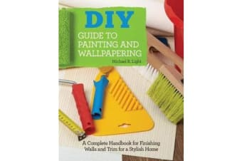 DIY Guide to Painting and Wallpapering - A Complete Handbook to Finishing Walls and Trim for a Stylish Home