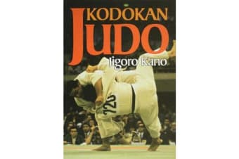 Kodokan Judo - The Essential Guide To Judo By Its Founder Jigoro Kano