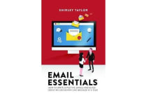 Email Essentials - How to Write Effective Emails and Build Great Relationships One Message at a Time