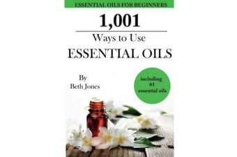 1,001 Ways to Use Essential Oils - Including 61 Essential Oils