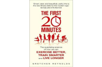 The First 20 Minutes - The Surprising Science of How We Can Exercise Better, Train Smarter and Live Longer
