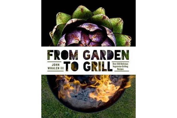 From Garden to Grill - Over 250 Vegetable-based Recipes for Every Grill Master