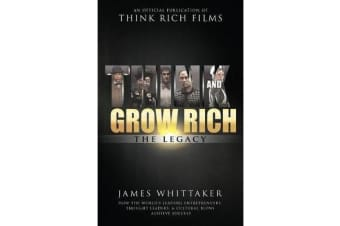 Think and Grow Rich The Legacy - How the World's Leading Entrepreneurs, Thought Leaders, & Cultural Icons Achieve Success