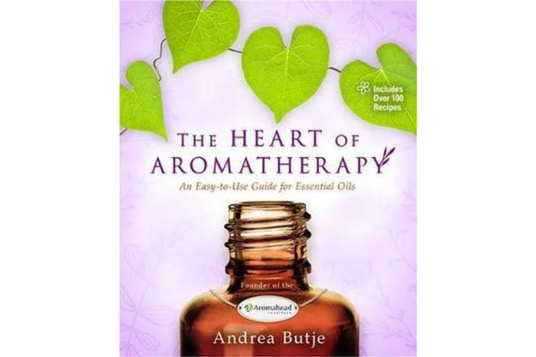 The Heart of Aromatherapy - An Easy-to-Use Guide for Essential Oils
