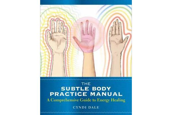 Subtle Body Practice Manual - A Comprehensive Guide to Energy Healing