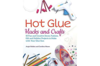 Hot Glue Hacks and Crafts - 50 Fun and Creative Decor, Fashion, Gift and Holiday Projects to Make with Your Glue Gun