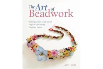 The Art of Beadwork - Techniques and Inspirational Projects for Creating Exquisite Pieces