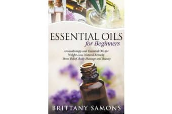 Essential Oils for Beginners - Aromatherapy and Essential Oils for Weight Loss, Natural Remedy, Stress Relief, Body Massage and Beauty