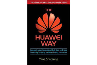 The Huawei Way - Lessons from an International Tech Giant on Driving Growth by Focusing on Never-Ending Innovation
