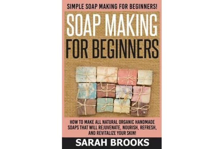 Soap Making for Beginners - Sarah Brooks - Simple Soap Making for Beginners! How to Make All Natural Organic Handmade Soaps That Will Rejuvenate, Nourish, Refresh, and Revitalize Your Skin!
