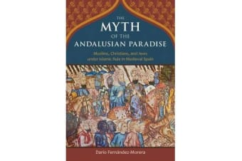 The Myth of the Andalusian Paradise - Muslims, Christians, and Jews Under Islamic Rule in Medieval Spain